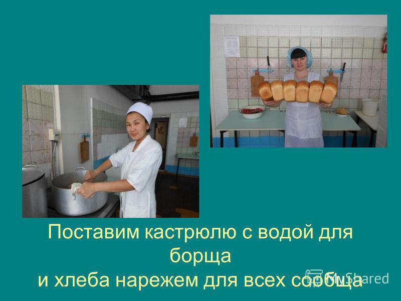 Поставим кастрюлю с водой для борща и хлеба нарежем для всех сообща