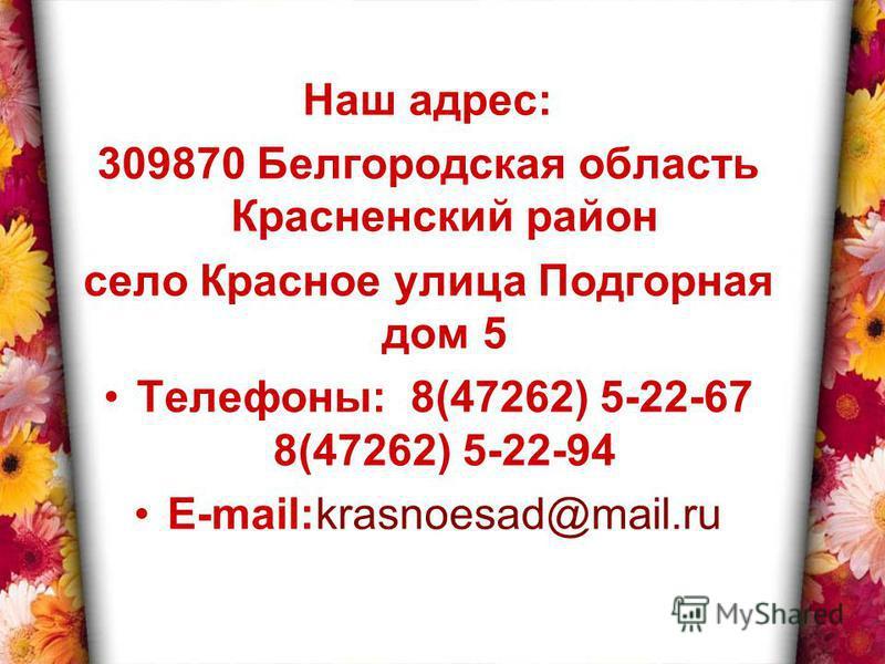 Наш адрес: 309870 Белгородская область Красненский район село Красное улица Подгорная дом 5 Телефоны: 8(47262) 5-22-67 8(47262) 5-22-94 Е-mail:krasnoesad@mail.ru
