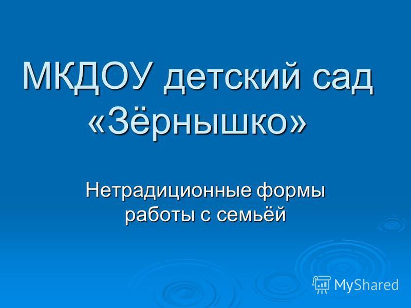 МКДОУ детский сад «Зёрнышко» Нетрадиционные формы работы с семьёй