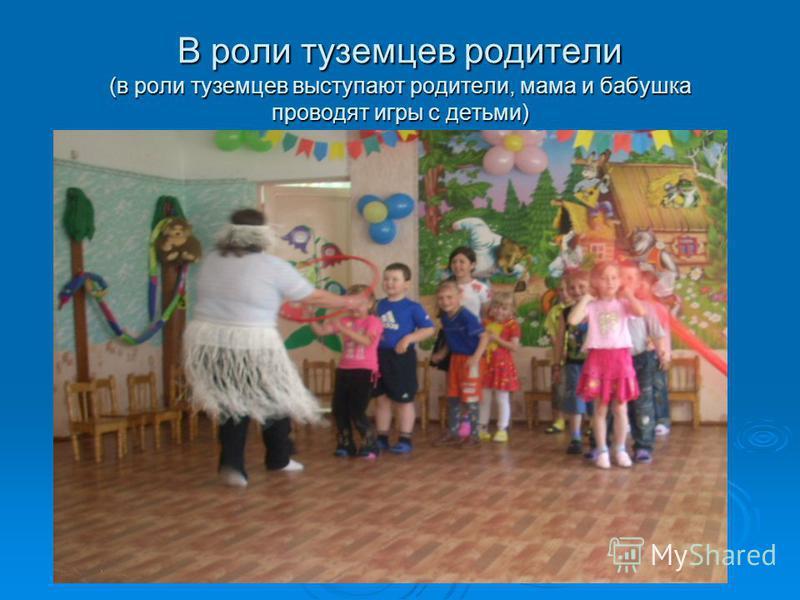 В роли туземцев родители (в роли туземцев выступают родители, мама и бабушка проводят игры с детьми)