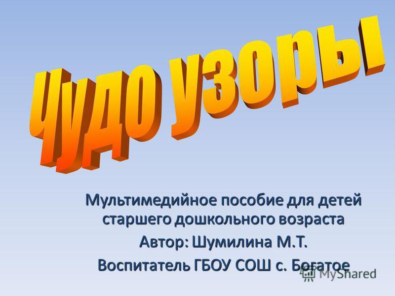 Мультимедийное пособие для детей старшего дошкольного возраста Автор: Шумилина М.Т. Воспитатель ГБОУ СОШ с. Богатое