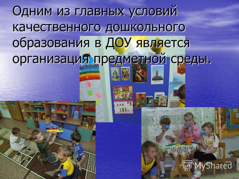 Одним из главных условий качественного дошкольного образования в ДОУ является организация предметной среды.