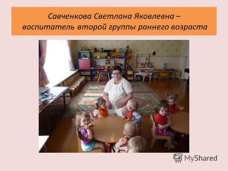 Савченкова Светлана Яковлевна – воспитатель второй группы раннего возраста
