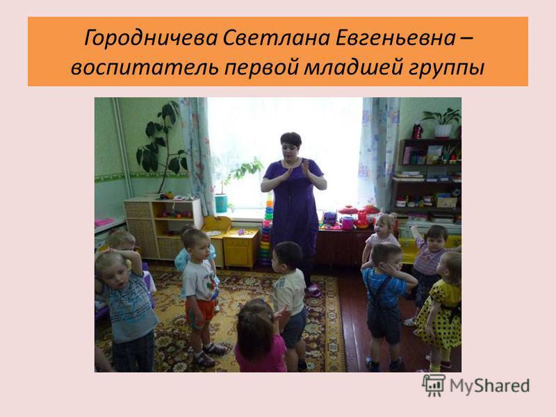Городничева Светлана Евгеньевна – воспитатель первой младшей группы