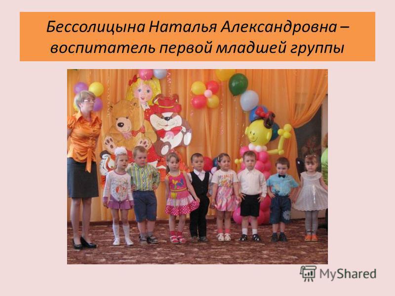 Бессолицына Наталья Александровна – воспитатель первой младшей группы