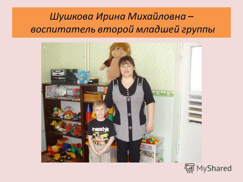 Шушкова Ирина Михайловна – воспитатель второй младшей группы