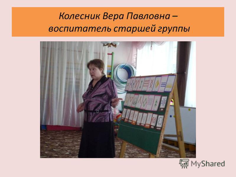 Колесник Вера Павловна – воспитатель старшей группы