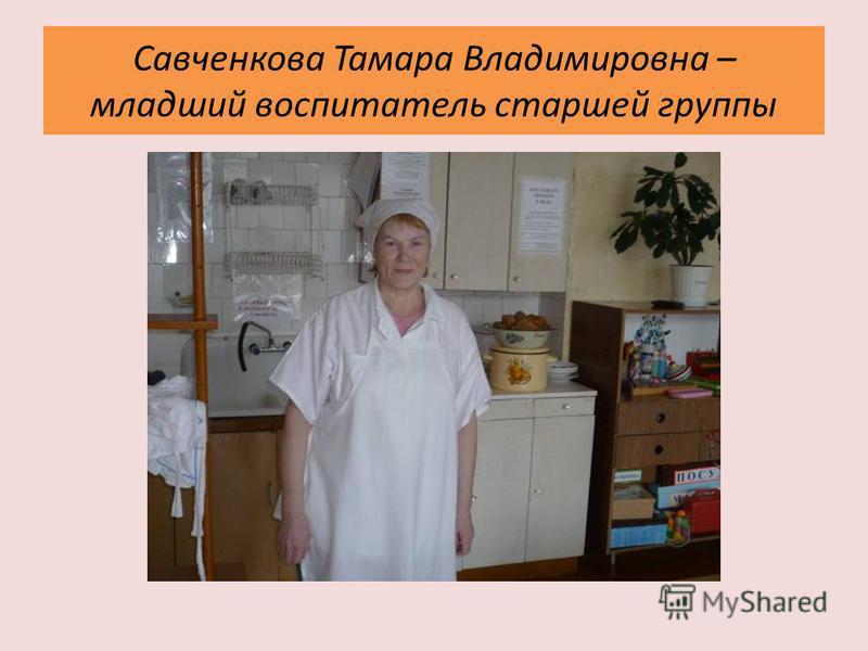 Савченкова Тамара Владимировна – младший воспитатель старшей группы