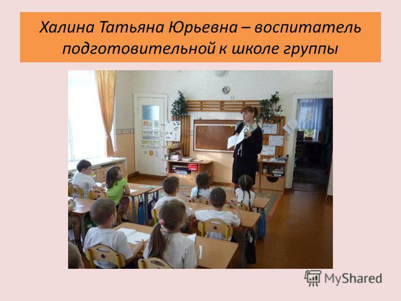 Халина Татьяна Юрьевна – воспитатель подготовительной к школе группы