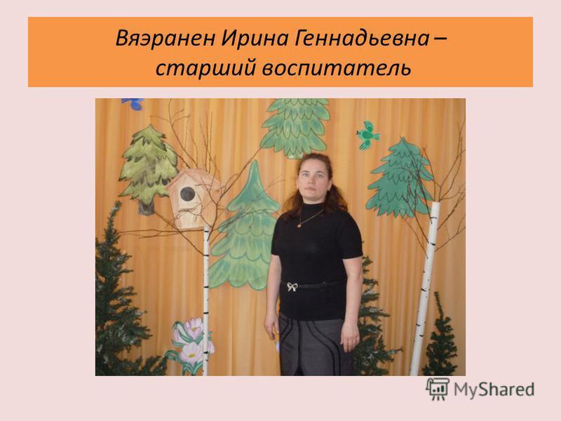 Вяэранен Ирина Геннадьевна – старший воспитатель
