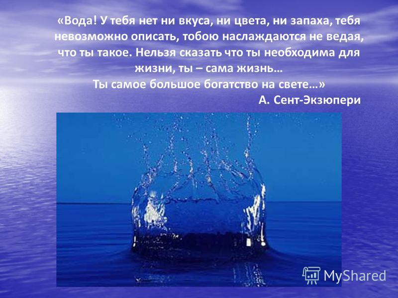«Вода! У тебя нет ни вкуса, ни цвета, ни запаха, тебя невозможно описать, тобою наслаждаются не ведая, что ты такое. Нельзя сказать что ты необходима для жизни, ты – сама жизнь… Ты самое большое богатство на свете…» А. Сент-Экзюпери
