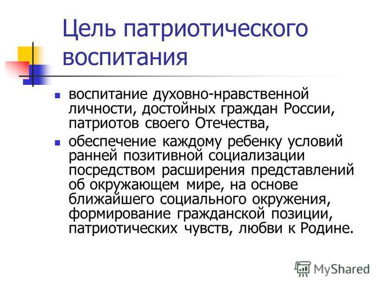 Цель патриотического воспитания воспитание духовно-нравственной личности, достойных граждан России, патриотов своего Отечества, обеспечение каждому ребенку условий ранней позитивной социализации посредством расширения представлений об окружающем мире