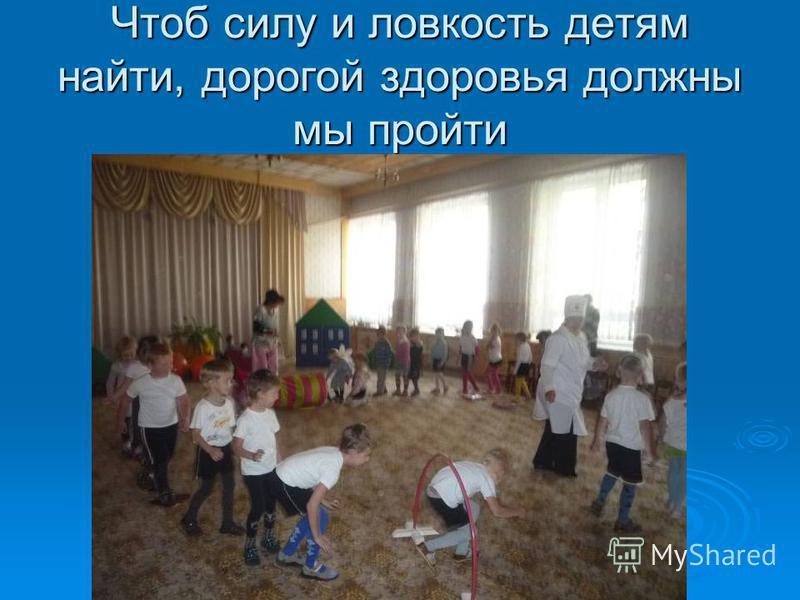 Чтоб силу и ловкость детям найти, дорогой здоровья должны мы пройти