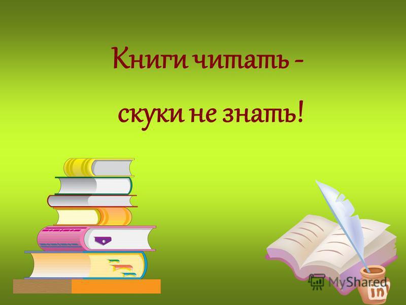 Книги читать - скуки не знать!