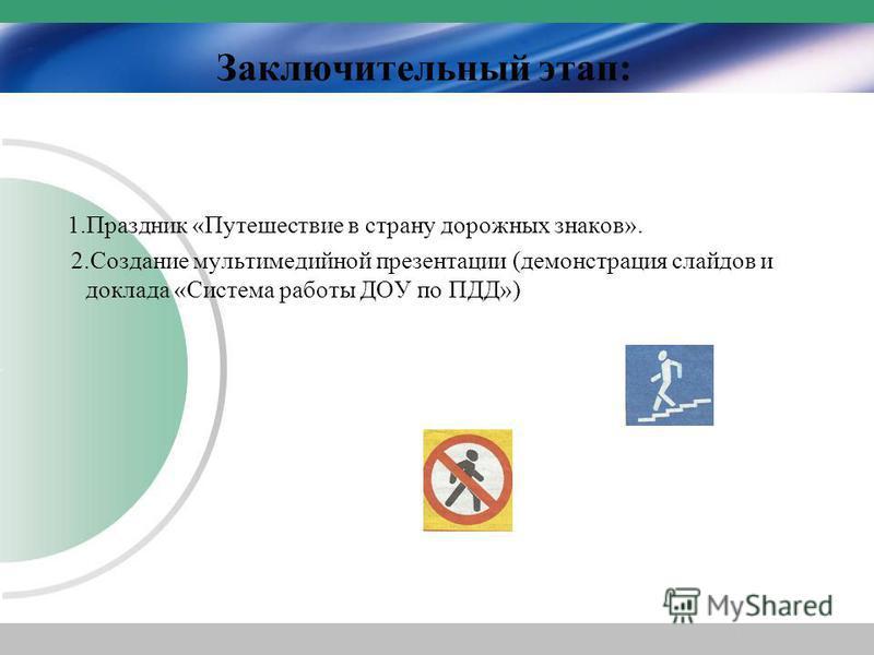 Заключительный этап: 1. Праздник «Путешествие в страну дорожных знаков». 2. Создание мультимедийной презентации (демонстрация слайдов и доклада «Система работы ДОУ по ПДД»)