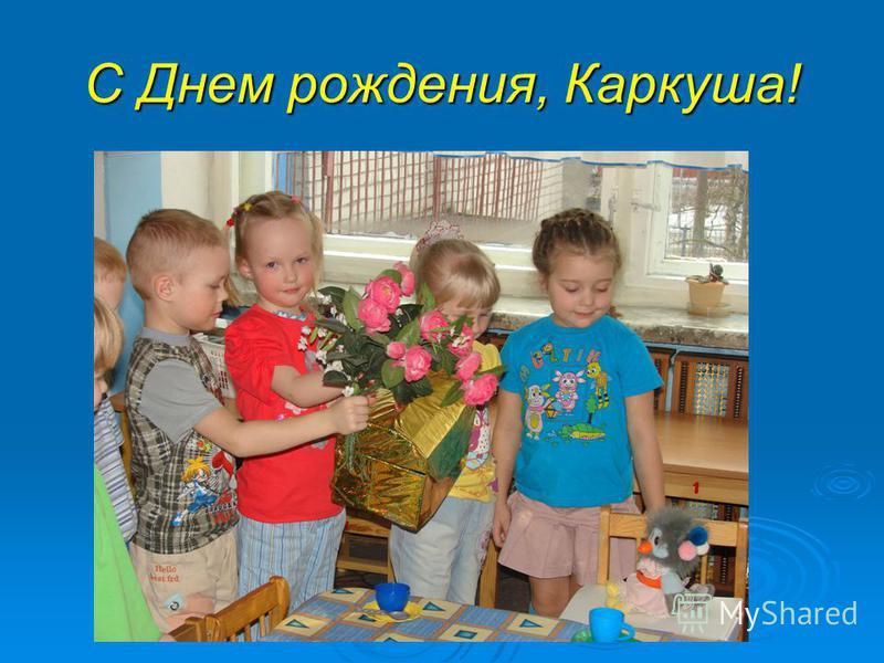 С Днем рождения, Каркуша!