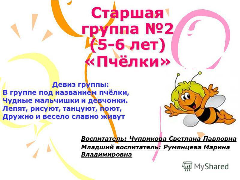 Старшая группа 2 (5-6 лет) «Пчёлки» Девиз группы: В группе под названием пчёлки, Чудные мальчишки и девчонки. Лепят, рисуют, танцуют, поют, Дружно и весело славно живут Воспитатель: Чуприкова Светлана Павловна Младший воспитатель: Румянцева Марина Вл