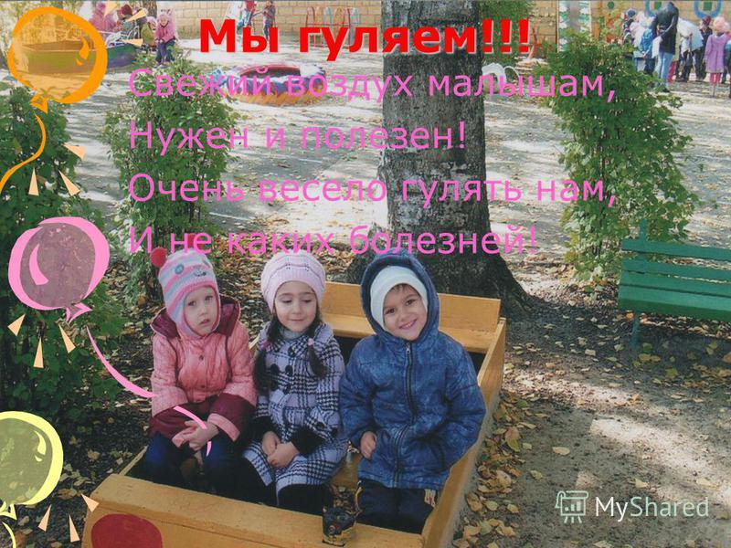 Мы гуляем!!! Свежий воздух малышам, Нужен и полезен! Очень весело гулять нам, И не каких болезней!