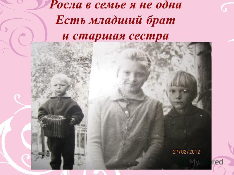 Росла в семье я не одна Есть младший брат и старшая сестра