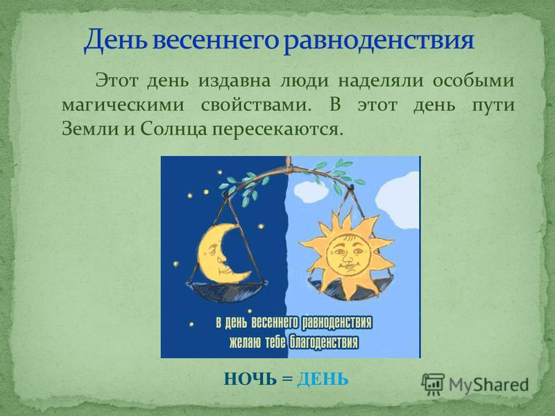 Этот день издавна люди наделяли особыми магическими свойствами. В этот день пути Земли и Солнца пересекаются. НОЧЬ = ДЕНЬ