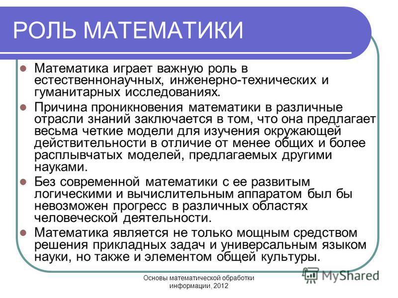 Основы математической обработки информации, 2012 РОЛЬ МАТЕМАТИКИ Математика играет важную роль в естественнонаучных, инженерно-технических и гуманитарных исследованиях. Причина проникновения математики в различные отрасли знаний заключается в том, чт