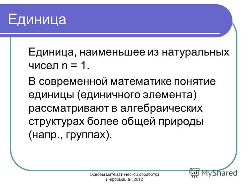 Основы математической обработки информации, 2012 Единица Единица, наименьшее из натуральных чисел n = 1. В современной математике понятие единицы (единичного элемента) рассматривают в алгебраических структурах более общей природы (напр., группах).