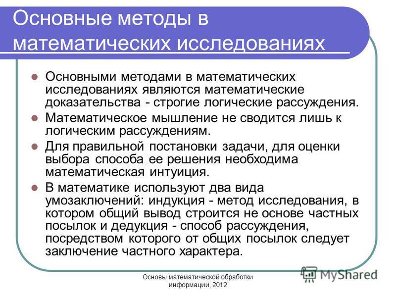 Основы математической обработки информации, 2012 Основные методы в математических исследованиях Основными методами в математических исследованиях являются математические доказательства - строгие логические рассуждения. Математическое мышление не свод