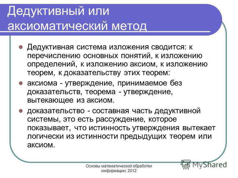 Основы математической обработки информации, 2012 Дедуктивный или аксиоматический метод Дедуктивная система изложения сводится: к перечислению основных понятий, к изложению определений, к изложению аксиом, к изложению теорем, к доказательству этих тео