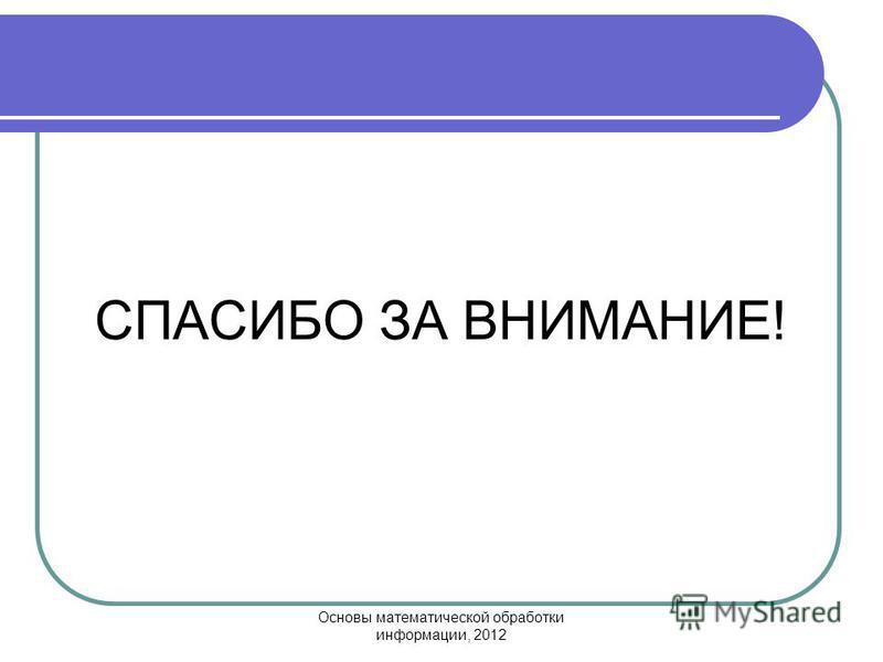 Основы математической обработки информации, 2012 СПАСИБО ЗА ВНИМАНИЕ!