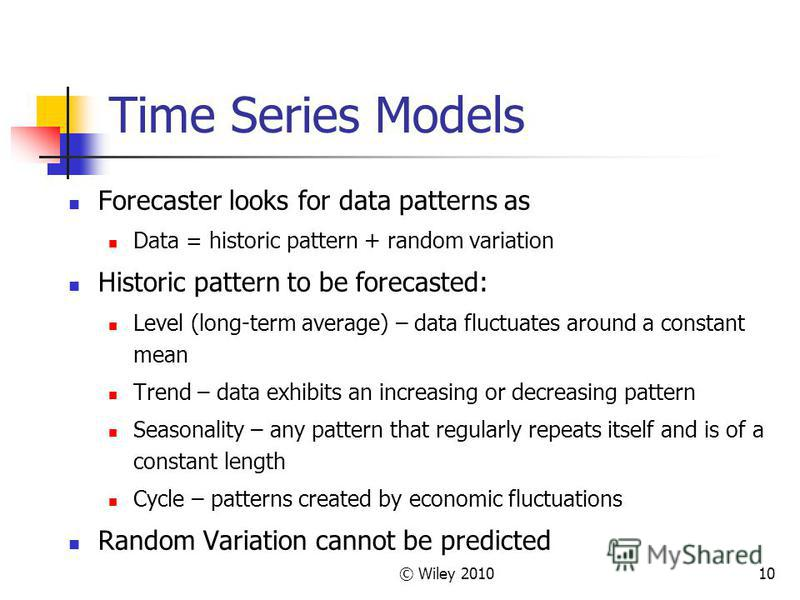 © Wiley 201010 Time Series Models Forecaster looks for data patterns as Data = historic pattern + random variation Historic pattern to be forecasted: Level (long-term average) – data fluctuates around a constant mean Trend – data exhibits an increasi