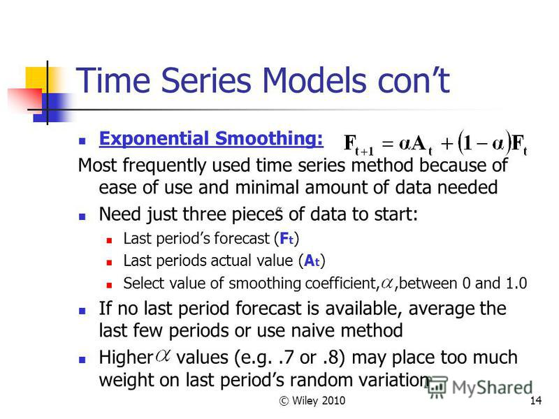 © Wiley 201014 Time Series Models cont Exponential Smoothing: Most frequently used time series method because of ease of use and minimal amount of data needed Need just three pieces of data to start: Last periods forecast (F t ) Last periods actual v
