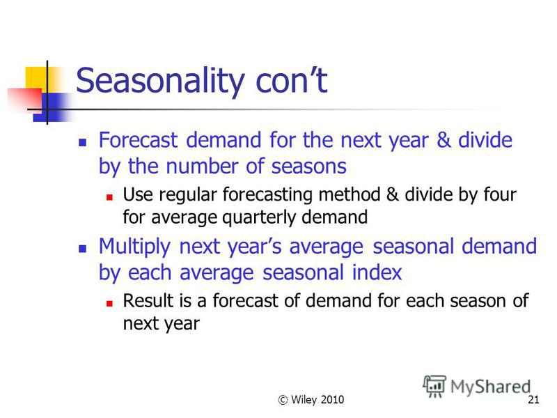 © Wiley 201021 Seasonality cont Forecast demand for the next year & divide by the number of seasons Use regular forecasting method & divide by four for average quarterly demand Multiply next years average seasonal demand by each average seasonal inde