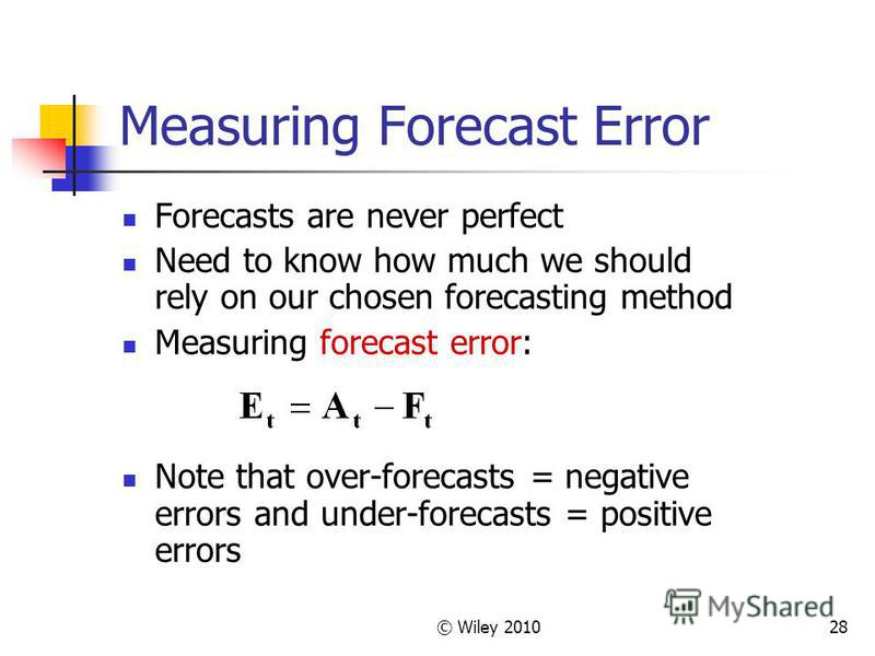 © Wiley 201028 Measuring Forecast Error Forecasts are never perfect Need to know how much we should rely on our chosen forecasting method Measuring forecast error: Note that over-forecasts = negative errors and under-forecasts = positive errors