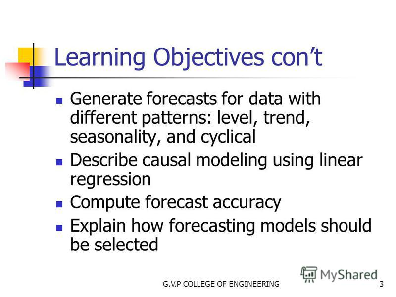 G.V.P COLLEGE OF ENGINEERING3 Learning Objectives cont Generate forecasts for data with different patterns: level, trend, seasonality, and cyclical Describe causal modeling using linear regression Compute forecast accuracy Explain how forecasting mod