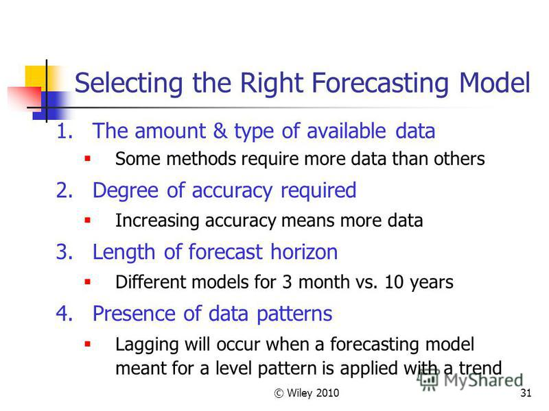 © Wiley 201031 Selecting the Right Forecasting Model 1.The amount & type of available data Some methods require more data than others 2.Degree of accuracy required Increasing accuracy means more data 3.Length of forecast horizon Different models for