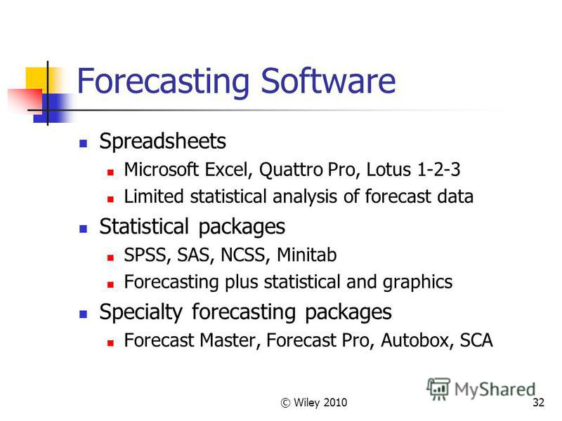 © Wiley 201032 Forecasting Software Spreadsheets Microsoft Excel, Quattro Pro, Lotus 1-2-3 Limited statistical analysis of forecast data Statistical packages SPSS, SAS, NCSS, Minitab Forecasting plus statistical and graphics Specialty forecasting pac