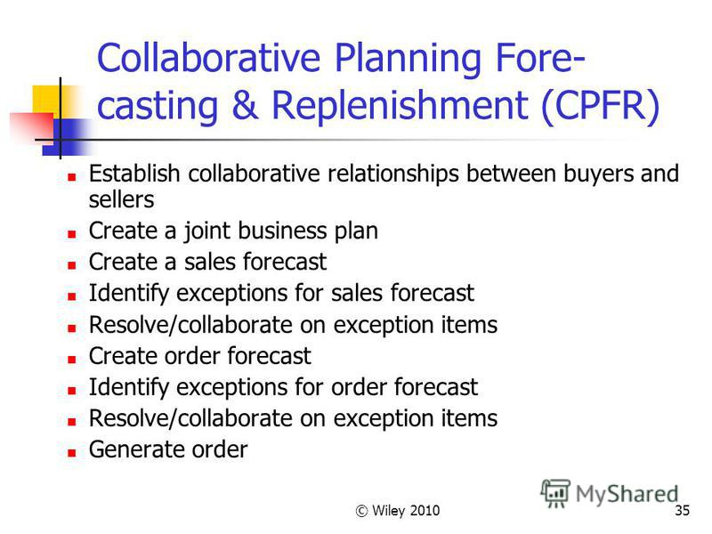 © Wiley 201035 Collaborative Planning Fore- casting & Replenishment (CPFR) Establish collaborative relationships between buyers and sellers Create a joint business plan Create a sales forecast Identify exceptions for sales forecast Resolve/collaborat