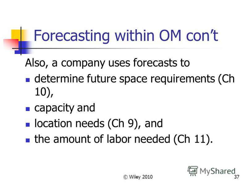 © Wiley 201037 Forecasting within OM cont Also, a company uses forecasts to determine future space requirements (Ch 10), capacity and location needs (Ch 9), and the amount of labor needed (Ch 11).