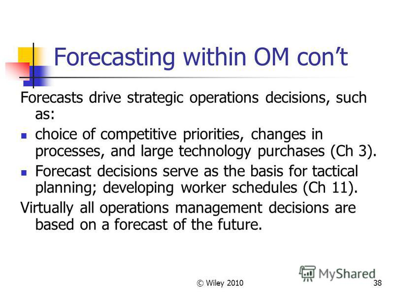© Wiley 201038 Forecasting within OM cont Forecasts drive strategic operations decisions, such as: choice of competitive priorities, changes in processes, and large technology purchases (Ch 3). Forecast decisions serve as the basis for tactical plann