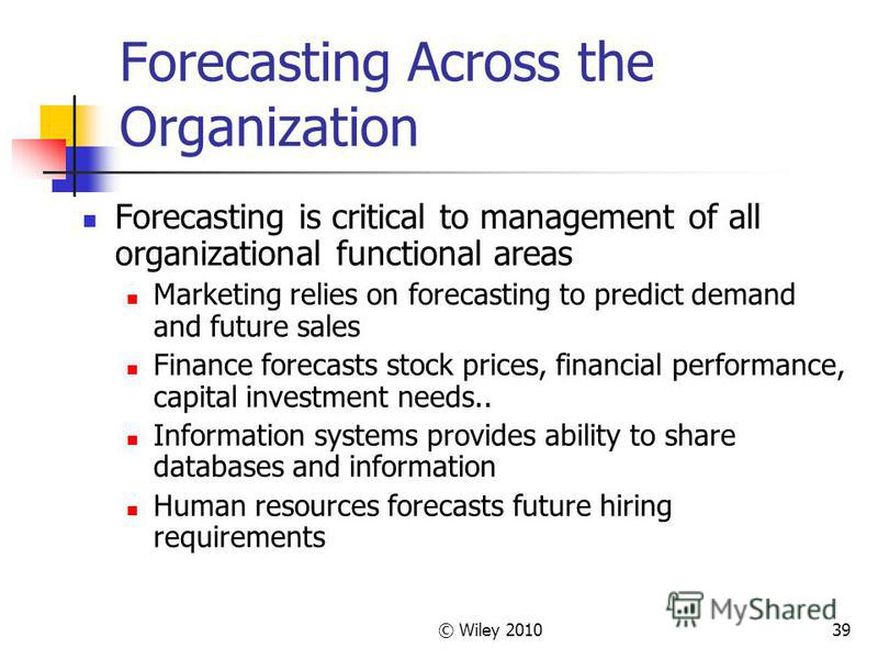 © Wiley 201039 Forecasting Across the Organization Forecasting is critical to management of all organizational functional areas Marketing relies on forecasting to predict demand and future sales Finance forecasts stock prices, financial performance,