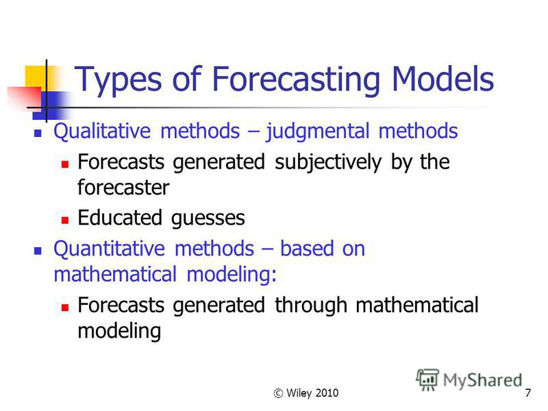 © Wiley 20107 Types of Forecasting Models Qualitative methods – judgmental methods Forecasts generated subjectively by the forecaster Educated guesses Quantitative methods – based on mathematical modeling: Forecasts generated through mathematical mod