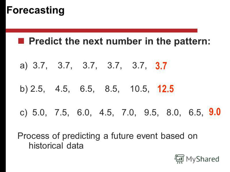 Forecasting Predict the next number in the pattern: a) 3.7, 3.7, 3.7, 3.7, 3.7, b) 2.5, 4.5, 6.5, 8.5, 10.5, c) 5.0, 7.5, 6.0, 4.5, 7.0, 9.5, 8.0, 6.5, Process of predicting a future event based on historical data 3.7 12.5 9.0