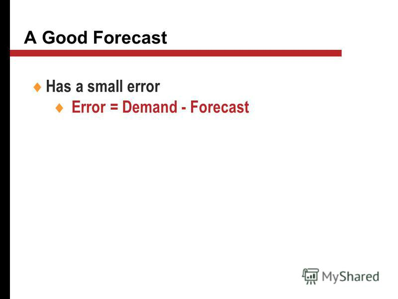 A Good Forecast Has a small error Error = Demand - Forecast