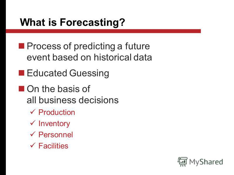 What is Forecasting? Process of predicting a future event based on historical data Educated Guessing On the basis of all business decisions Production Inventory Personnel Facilities