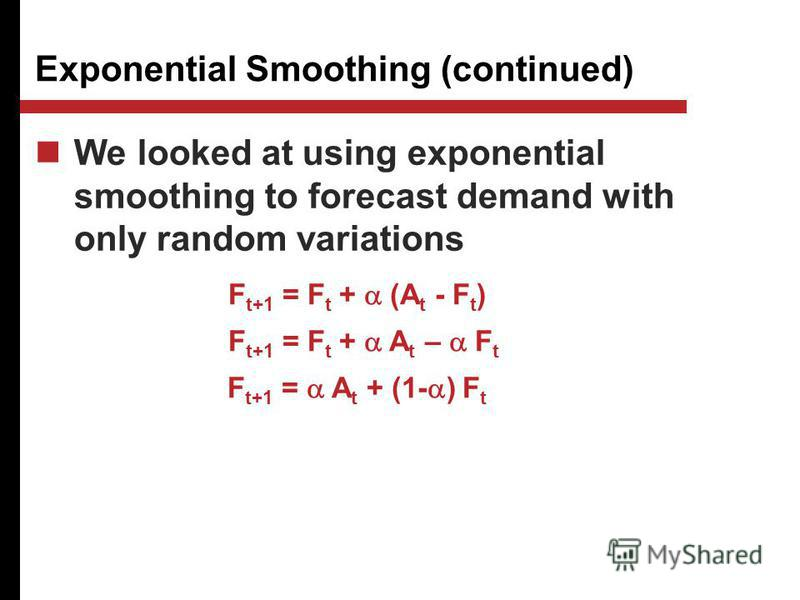 We looked at using exponential smoothing to forecast demand with only random variations Exponential Smoothing (continued) F t+1 = F t + (A t - F t ) F t+1 = F t + A t – F t F t+1 = A t + (1- ) F t
