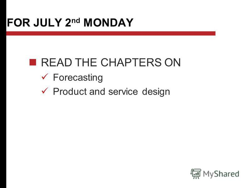 FOR JULY 2 nd MONDAY READ THE CHAPTERS ON Forecasting Product and service design