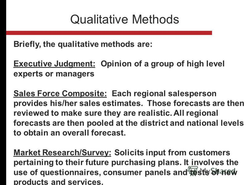 Briefly, the qualitative methods are: Executive Judgment: Opinion of a group of high level experts or managers Sales Force Composite: Each regional salesperson provides his/her sales estimates. Those forecasts are then reviewed to make sure they are