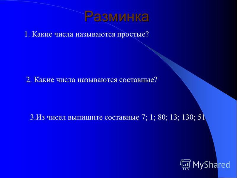 Разминка 3. Из чисел выпишите составные 7; 1; 80; 13; 130; 51 1. Какие числа называются простые? 2. Какие числа называются составные?