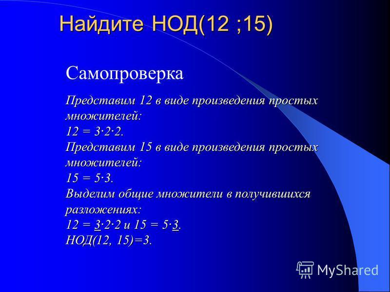 Найдите НОД(12 ;15) Самопроверка Представим 12 в виде произведения простых множителей: 12 = 3 · 2 · 2. Представим 15 в виде произведения простых множителей: 15 = 5 · 3. Выделим общие множители в получившихся разложениях: 12 = 3 · 2 · 2 и 15 = 5 · 3.