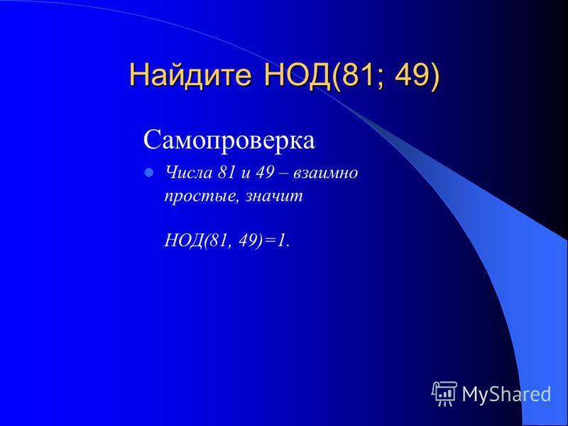 Найдите НОД(81; 49) Самопроверка Числа 81 и 49 – взаимно простые, значит НОД(81, 49)=1.